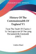 History of the Commonwealth of England V1: From the Death of Charles I to the Expulsion of the Long Parliament by Cromwell (1867)