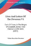 Lives and Letters of the Devereux V1: Earls of Essex, in the Reigns of Elizabeth, James I and Charles I, 1540-1646 (1853)