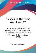 Canada in the Great World War V3: An Authentic Account of the Military History of Canada from the Earliest Days to the Close of the War of the Nations