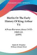 Merlin or the Early History of King Arthur V4: A Prose Romance, about 1450-1460 A.D. (1899)