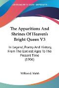 The Apparitions and Shrines of Heaven's Bright Queen V3: In Legend, Poetry and History, from the Earliest Ages to the Present Time (1906)
