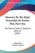 Memoirs by the Right Honorable Sir Robert Peel, Part One: The Roman Catholic Question, 1828-29 (1857)