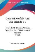 Coke of Norfolk and His Friends V1: The Life of Thomas William Coke, First Earl of Leicester of Holkham (1908)