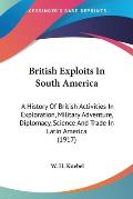 British Exploits in South America: A History of British Activities in Exploration, Military Adventure, Diplomacy, Science and Trade in Latin America (