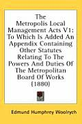 The Metropolis Local Management Acts V1: To Which Is Added an Appendix Containing Other Statutes Relating to the Powers and Duties of the Metropolitan