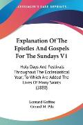 Explanation of the Epistles and Gospels for the Sundays V1: Holy Days and Festivals Throughout the Ecclesiastical Year; To Which Are Added the Lives o