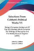 Selections from Cobbett's Political Works V5: Being a Complete Abridgment of the 100 Volumes Which Comprise the Writings of Porcupine and the Weekly P