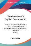 The Grammar of English Grammars V1: With an Introduction; Historical and Critical, the Whole Methodically Arranged and Amply Illustrated (1882)