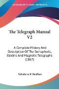 The Telegraph Manual V2: A Complete History and Description of the Semaphoric, Electric and Magnetic Telegraphs (1867)