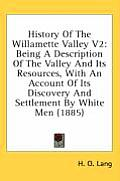 History of the Willamette Valley V2: Being a Description of the Valley and Its Resources, with an Account of Its Discovery and Settlement by White Men