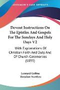 Devout Instructions on the Epistles and Gospels for the Sundays and Holy Days V2: With Explanations of Christian Faith and Duty and of Church Ceremoni