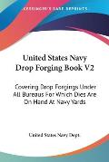 United States Navy Drop Forging Book V2: Covering Drop Forgings Under All Bureaus for Which Dies Are on Hand at Navy Yards: Issue of 1919 (1919)