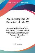 An  Encyclopedia of Trees and Shrubs V3: Containing the Hardy Trees and Shrubs of Britain, Native and Foreign, Scientifically and Popularly Described