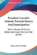 President Lincoln's Attitude Towards Slavery and Emancipation: With a Review of Events Before and Since the Civil War (1914)