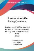 Lincoln's Words on Living Questions: A Collection of All the Recorded Utterances of Abraham Lincoln Bearing Upon the Questions of Today (1900)