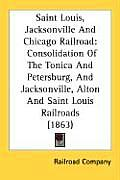 Saint Louis, Jacksonville and Chicago Railroad: Consolidation of the Tonica and Petersburg, and Jacksonville, Alton and Saint Louis Railroads (1863)