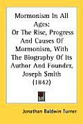 Mormonism in All Ages: Or the Rise, Progress and Causes of Mormonism, with the Biography of Its Author and Founder, Joseph Smith (1842)