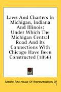 Laws and Charters in Michigan, Indiana and Illinois: Under Which the Michigan Central Road and Its Connections with Chicago Have Been Constructed (185