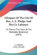 Glimpses of the Life of REV. A. E. Phelps and His Co-Laborers: Or Twenty-Five Years in the Methodist Itinerancy (1878)