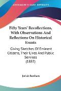Fifty Years' Recollections, with Observations and Reflections on Historical Events: Giving Sketches of Eminent Citizens, Their Lives and Public Servic