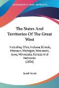 The States and Territories of the Great West: Including Ohio, Indiana, Illinois, Missouri, Michigan, Wisconsin, Iowa, Minnesota, Kansas and Nebraska (