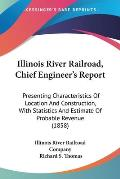 Illinois River Railroad, Chief Engineer's Report: Presenting Characteristics of Location and Construction, with Statistics and Estimate of Probable Re