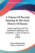 A   Volume of Records Relating to the Early History of Boston: Containing Minutes of the Selectmen's Meetings from September 1, 1818 to April 24, 1822