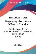 Historical Notes Respecting the Indians of North America: With Remarks on the Attempts Made to Convert and Civilize Them (1825)