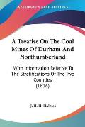 A Treatise on the Coal Mines of Durham and Northumberland: With Information Relative to the Stratifications of the Two Counties (1816)
