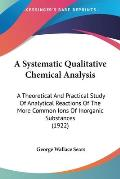 A   Systematic Qualitative Chemical Analysis: A Theoretical and Practical Study of Analytical Reactions of the More Common Ions of Inorganic Substance