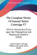 The Complete Works of Samuel Taylor Coleridge V7: With an Introductory Essay Upon His Philosophical and Theological Opinions (1854)
