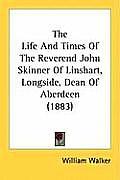 The Life and Times of the Reverend John Skinner of Linshart, Longside, Dean of Aberdeen (1883)
