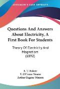 Questions and Answers about Electricity, a First Book for Students: Theory of Electricity and Magnetism (1892)