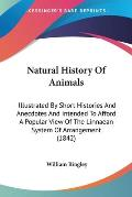 Natural History of Animals: Illustrated by Short Histories and Anecdotes and Intended to Afford a Popular View of the Linnaean System of Arrangeme