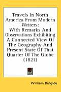 Travels in North America from Modern Writers: With Remarks and Observations Exhibiting a Connected View of the Geography and Present State of That Qua