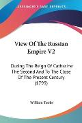 View of the Russian Empire V2: During the Reign of Catharine the Second and to the Close of the Present Century (1799)