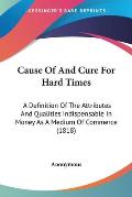 Cause of and Cure for Hard Times: A Definition of the Attributes and Qualities Indispensable in Money as a Medium of Commerce (1818)