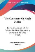 The Centenary of Hugh Miller: Being an Account of the Celebration Held at Cromarty on August 22, 1902 (1902)