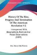 History of the Rise, Progress and Termination of the American Revolution V2: Interspersed with Biographical, Political and Moral Observations (1805)