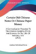 Certain Old Chinese Notes or Chinese Paper Money: A Communication Presented to the American Academy of Arts and Sciences, on the 10th of February, 191
