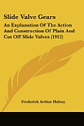 Slide Valve Gears: An Explanation of the Action and Construction of Plain and Cut Off Slide Valves (1912)