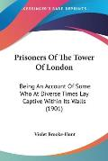 Prisoners of the Tower of London: Being an Account of Some Who at Diverse Times Lay Captive Within Its Walls (1901)