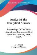 Jubilee of the Evangelical Alliance: Proceedings of the Tenth International Conference, Held in London, June-July, 1896 (1897)