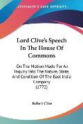Lord Clive's Speech in the House of Commons: On the Motion Made for an Inquiry Into the Nature, State, and Condition of the East India Company (1772)