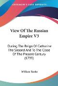 View of the Russian Empire V3: During the Reign of Catharine the Second and to the Close of the Present Century (1799)
