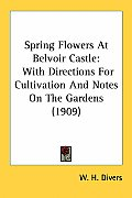Spring Flowers at Belvoir Castle: With Directions for Cultivation and Notes on the Gardens (1909)