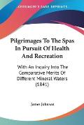 Pilgrimages to the Spas in Pursuit of Health and Recreation: With an Inquiry Into the Comparative Merits of Different Mineral Waters (1841)