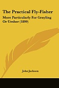 The Practical Fly-Fisher: More Particularly for Grayling or Umber (1899)
