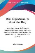 Drill Regulations for Street Riot Duty: Including Lecture on Relations Between Military and Civil Authority, Rights and Duties of Military Officers, a
