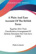 A Plain and Easy Account of the British Ferns: Together with Their Classification, Arrangement of Genera, Structure, and Functions (1860)